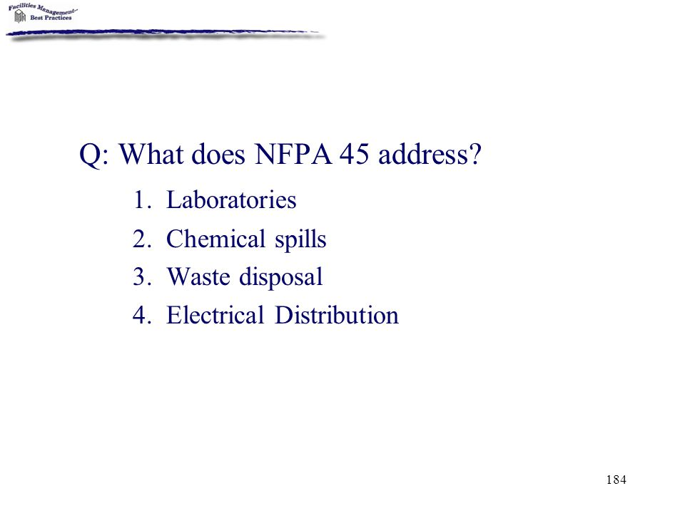 184 Q: What does NFPA 45 address? 1. Laboratories 2. Chemical spills 3. Waste disposal 4. Electrical Distribution