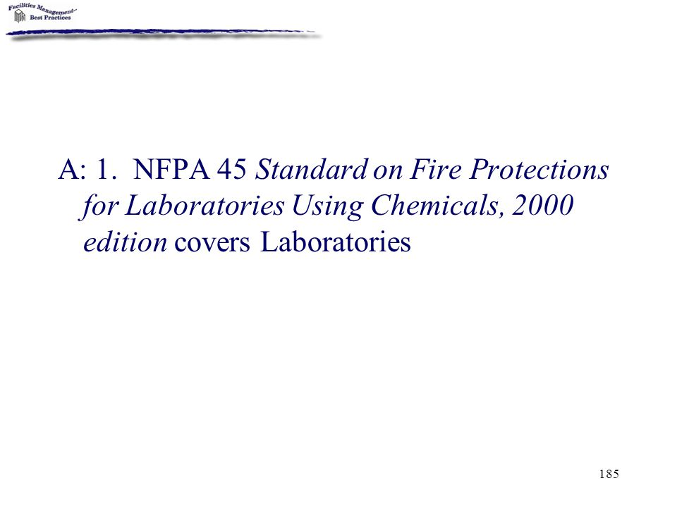 185 A: 1. NFPA 45 Standard on Fire Protections for Laboratories Using Chemicals, 2000 edition covers Laboratories