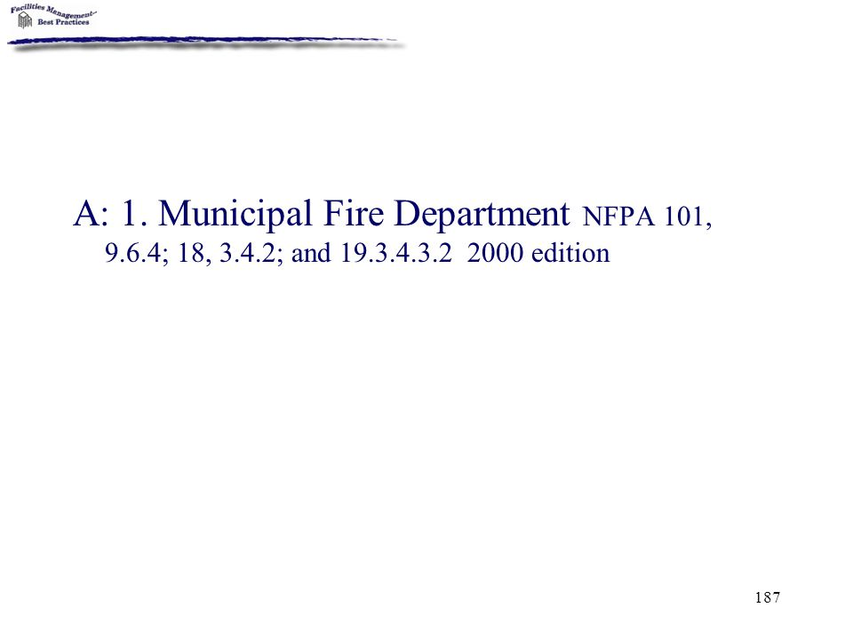 187 A: 1. Municipal Fire Department NFPA 101, 9.6.4; 18, 3.4.2; and 19.3.4.3.2 2000 edition