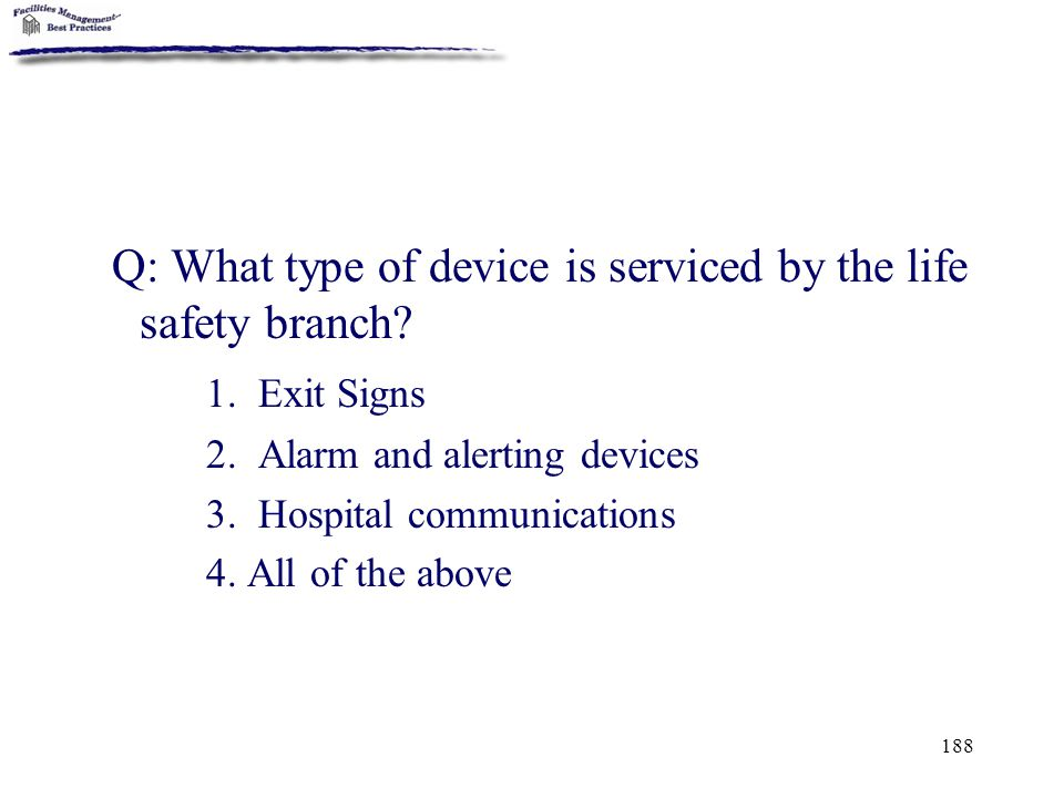 188 Q: What type of device is serviced by the life safety branch? 1. Exit Signs 2. Alarm and alerting devices 3. Hospital communications 4. All of the