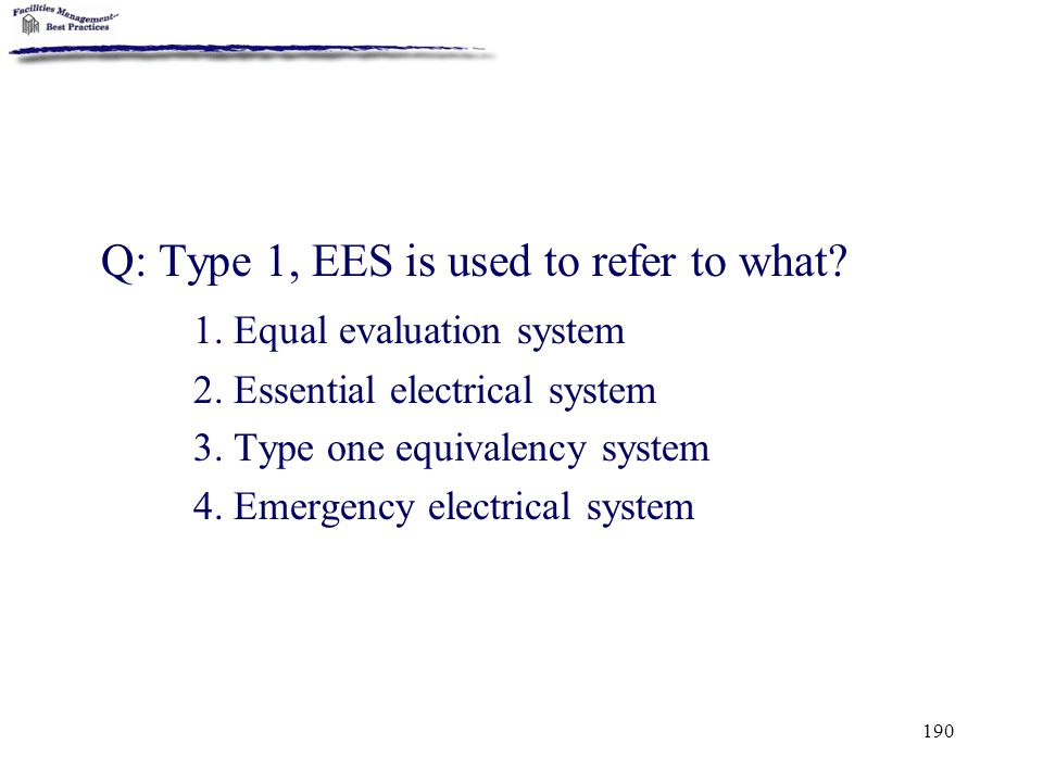 190 Q: Type 1, EES is used to refer to what? 1. Equal evaluation system 2. Essential electrical system 3. Type one equivalency system 4. Emergency ele