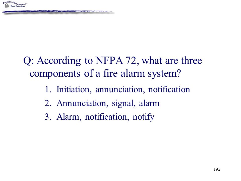192 Q: According to NFPA 72, what are three components of a fire alarm system? 1. Initiation, annunciation, notification 2. Annunciation, signal, alar