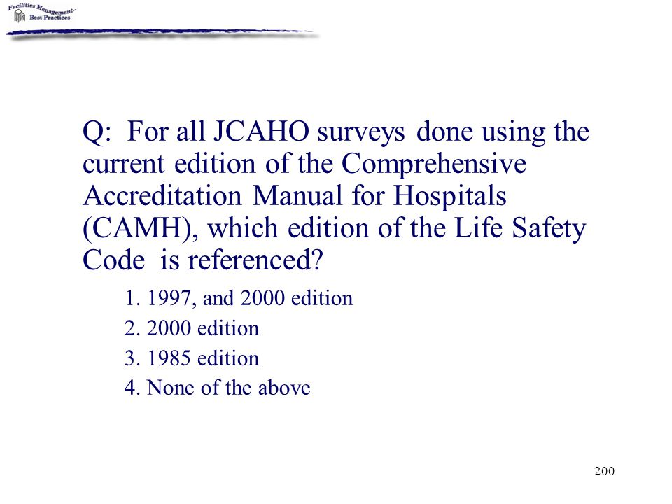 200 Q: For all JCAHO surveys done using the current edition of the Comprehensive Accreditation Manual for Hospitals (CAMH), which edition of the Life