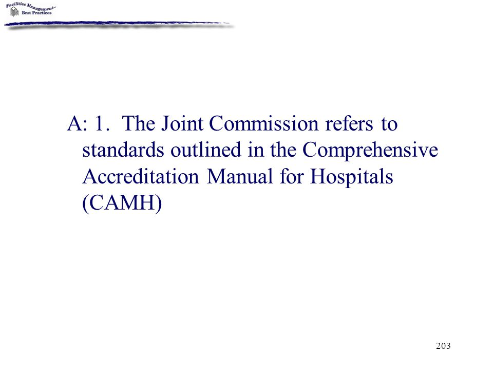 203 A: 1. The Joint Commission refers to standards outlined in the Comprehensive Accreditation Manual for Hospitals (CAMH)