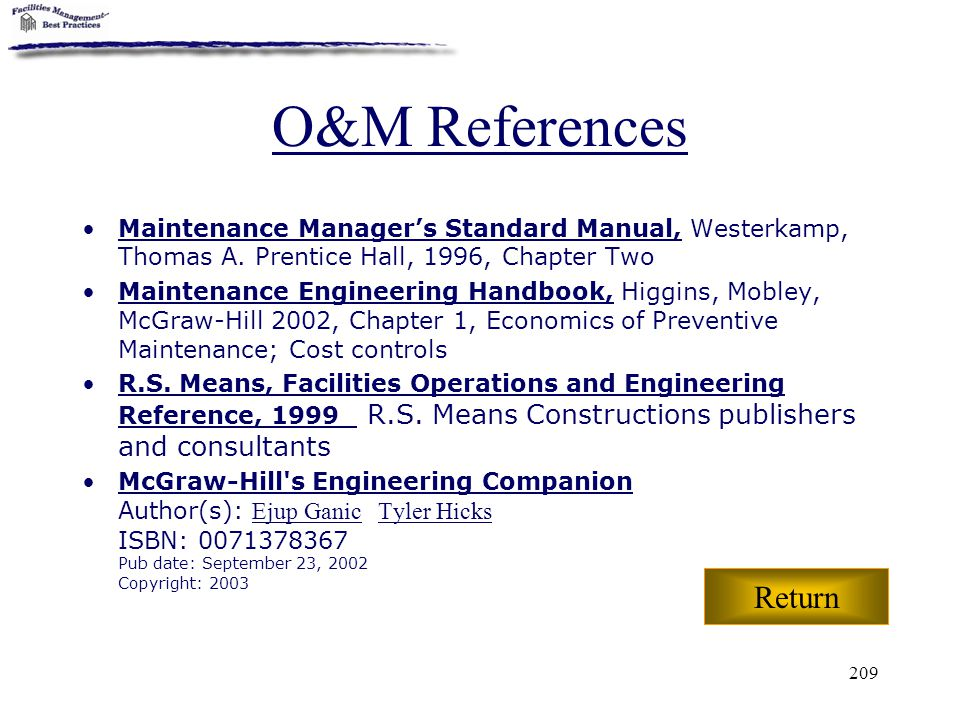 209 O&M References Maintenance Manager's Standard Manual, Westerkamp, Thomas A. Prentice Hall, 1996, Chapter Two Maintenance Engineering Handbook, Hig