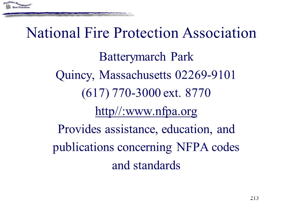 213 National Fire Protection Association Batterymarch Park Quincy, Massachusetts 02269-9101 (617) 770-3000 ext. 8770 http//:www.nfpa.org Provides assi