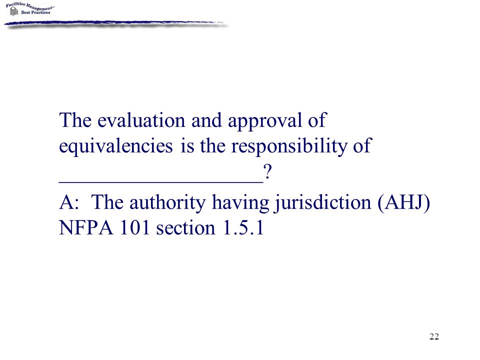 22 The evaluation and approval of equivalencies is the responsibility of ___________________? A: The authority having jurisdiction (AHJ) NFPA 101 sect