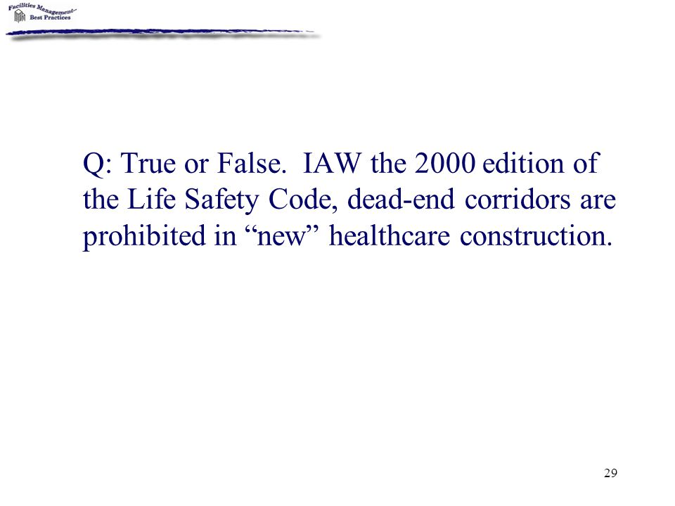 "29 Q: True or False. IAW the 2000 edition of the Life Safety Code, dead-end corridors are prohibited in ""new"" healthcare construction."