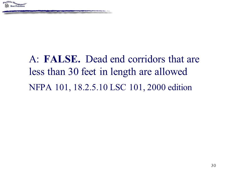 30 A: FALSE. Dead end corridors that are less than 30 feet in length are allowed NFPA 101, 18.2.5.10 LSC 101, 2000 edition