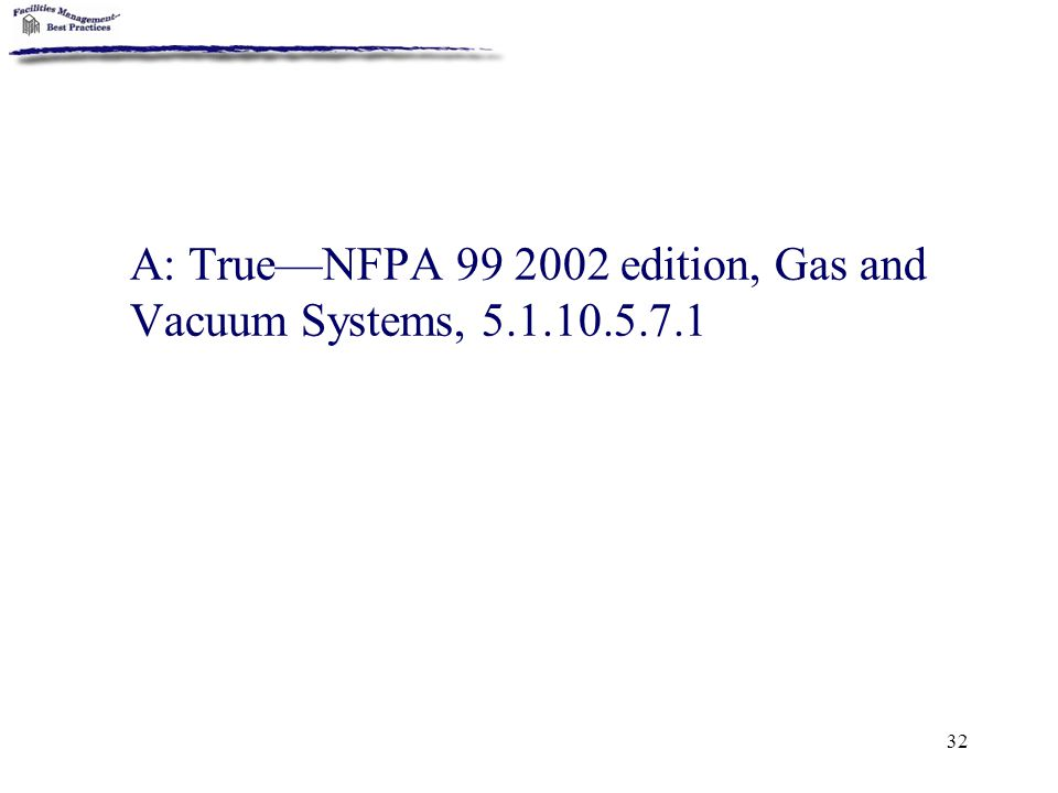 32 A: True—NFPA 99 2002 edition, Gas and Vacuum Systems, 5.1.10.5.7.1