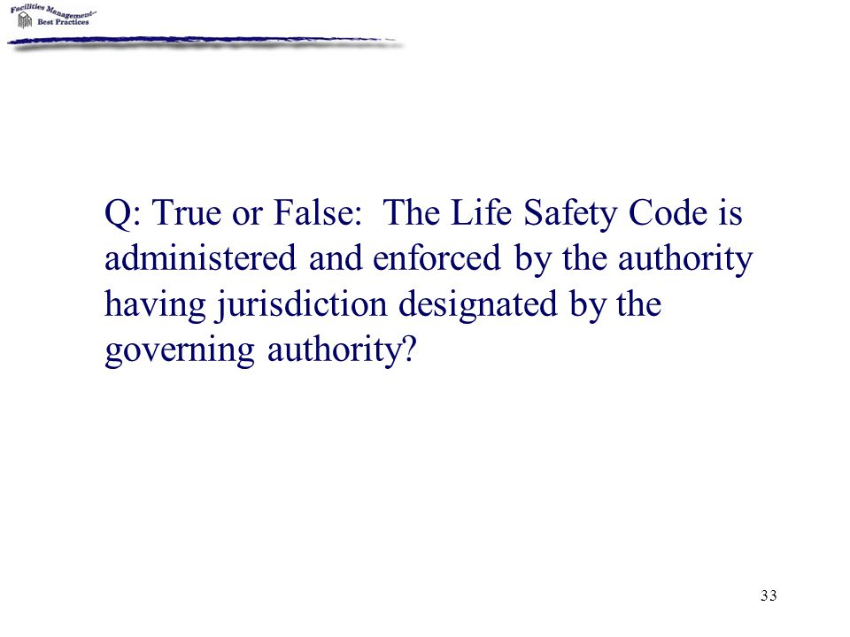 33 Q: True or False: The Life Safety Code is administered and enforced by the authority having jurisdiction designated by the governing authority?