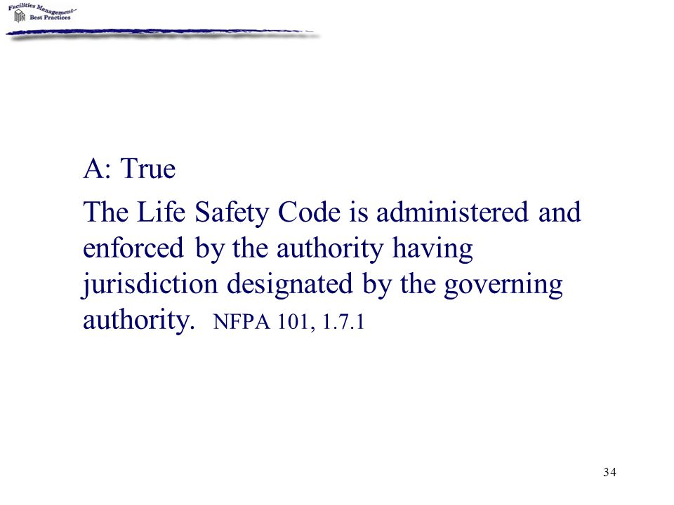 34 A: True The Life Safety Code is administered and enforced by the authority having jurisdiction designated by the governing authority. NFPA 101, 1.7