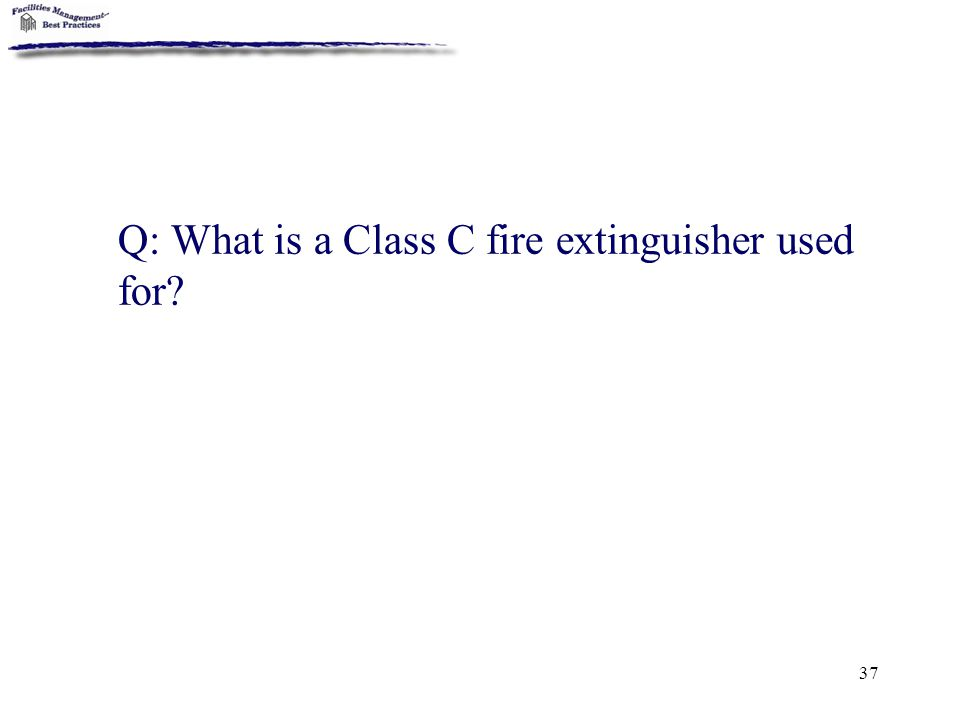 37 Q: What is a Class C fire extinguisher used for?