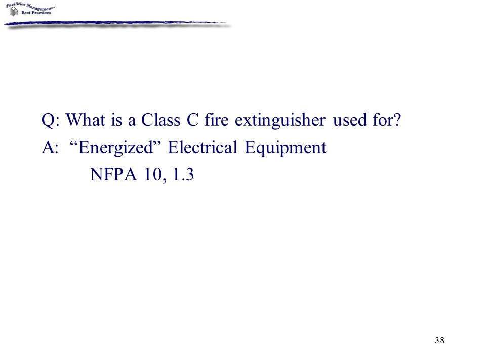 "38 Q: What is a Class C fire extinguisher used for? A: ""Energized"" Electrical Equipment NFPA 10, 1.3"