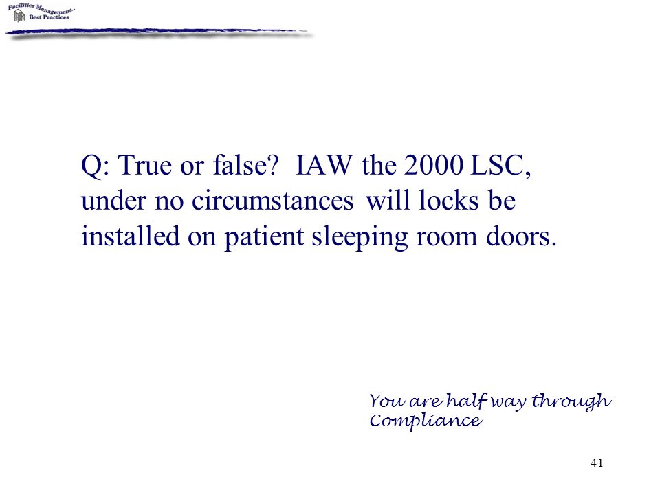 41 Q: True or false? IAW the 2000 LSC, under no circumstances will locks be installed on patient sleeping room doors. You are half way through Complia