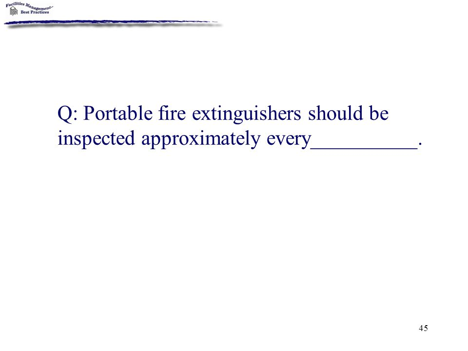 45 Q: Portable fire extinguishers should be inspected approximately every__________.