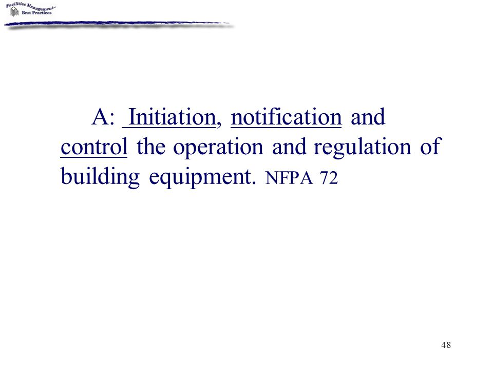 48 A: Initiation, notification and control the operation and regulation of building equipment. NFPA 72