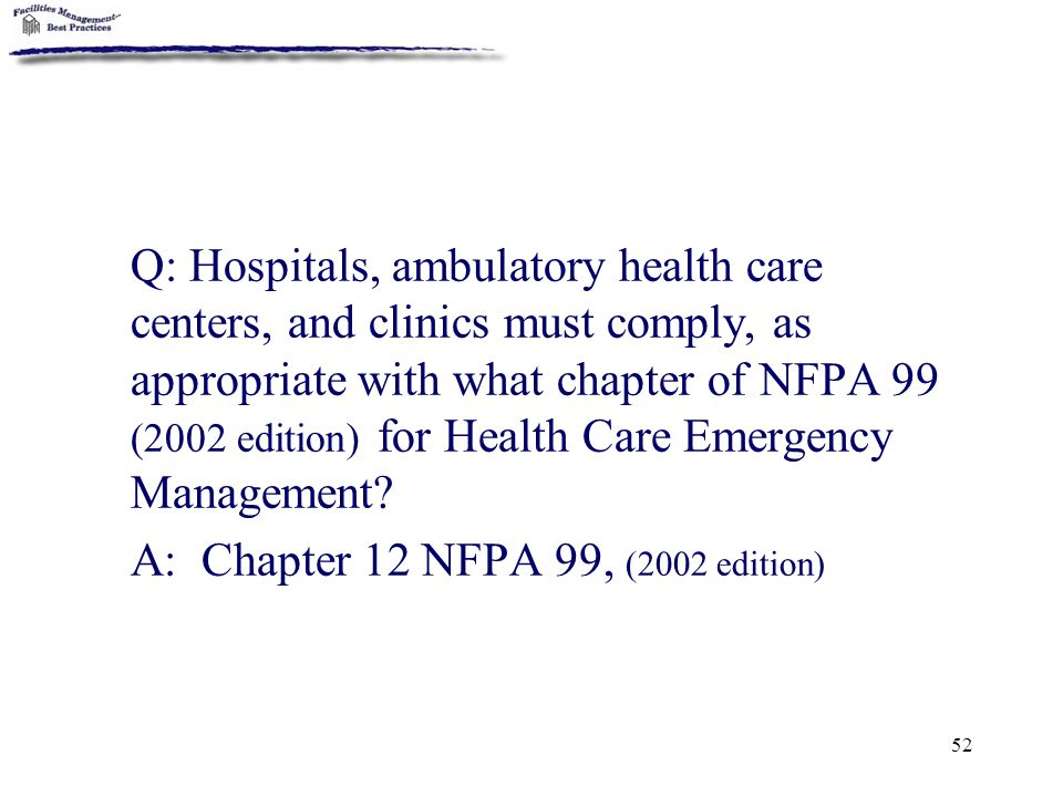 52 Q: Hospitals, ambulatory health care centers, and clinics must comply, as appropriate with what chapter of NFPA 99 (2002 edition) for Health Care E