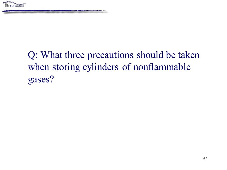 53 Q: What three precautions should be taken when storing cylinders of nonflammable gases?