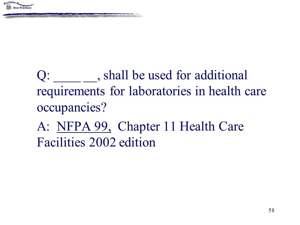 58 Q: ____ __, shall be used for additional requirements for laboratories in health care occupancies? A: NFPA 99, Chapter 11 Health Care Facilities 20