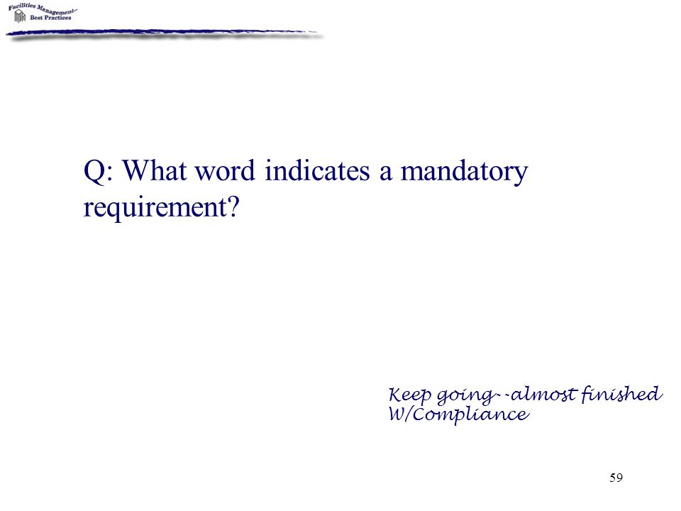 59 Q: What word indicates a mandatory requirement? Keep going--almost finished W/Compliance