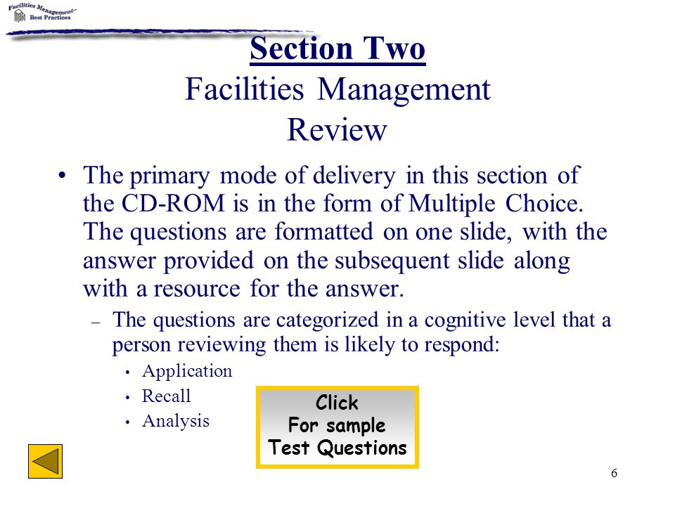 6 Section Two Facilities Management Review The primary mode of delivery in this section of the CD-ROM is in the form of Multiple Choice. The questions