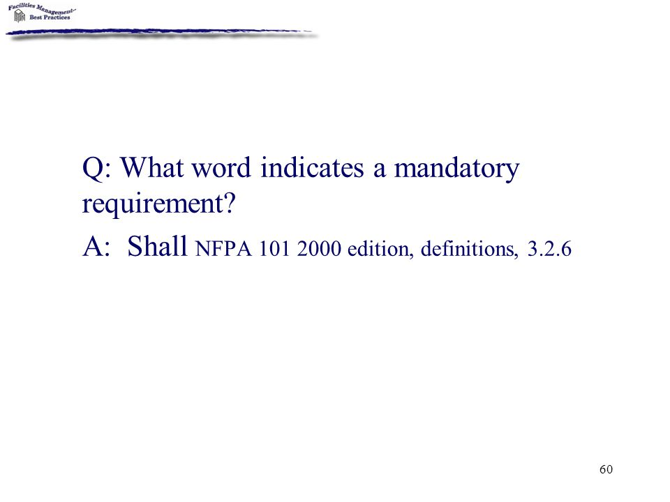 60 Q: What word indicates a mandatory requirement? A: Shall NFPA 101 2000 edition, definitions, 3.2.6