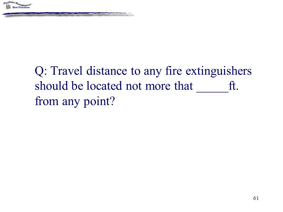 61 Q: Travel distance to any fire extinguishers should be located not more that _____ft. from any point?