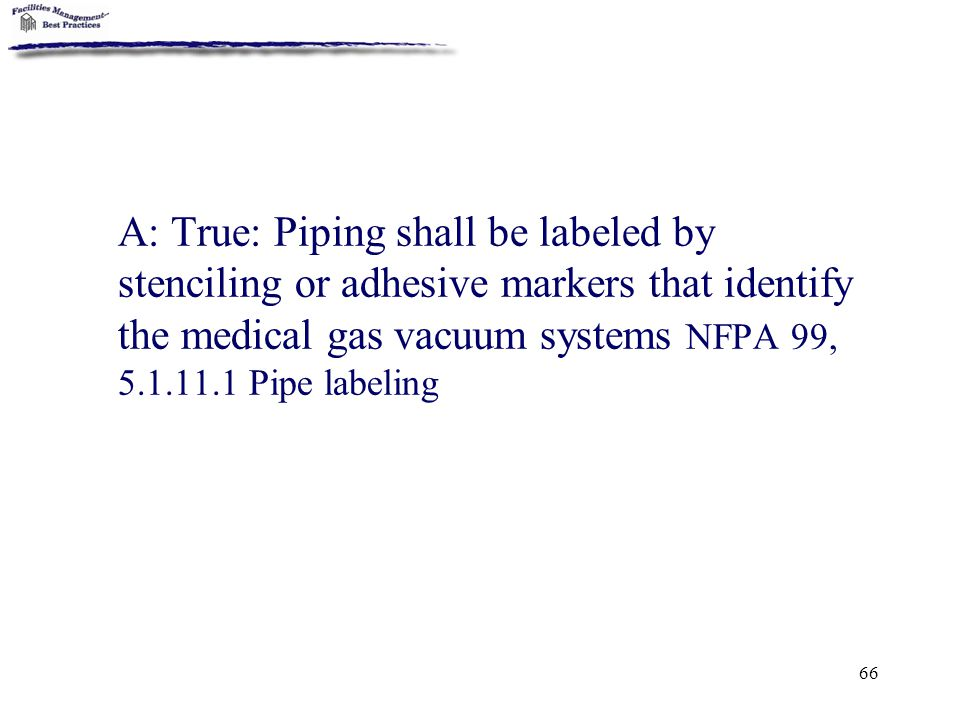 66 A: True: Piping shall be labeled by stenciling or adhesive markers that identify the medical gas vacuum systems NFPA 99, 5.1.11.1 Pipe labeling