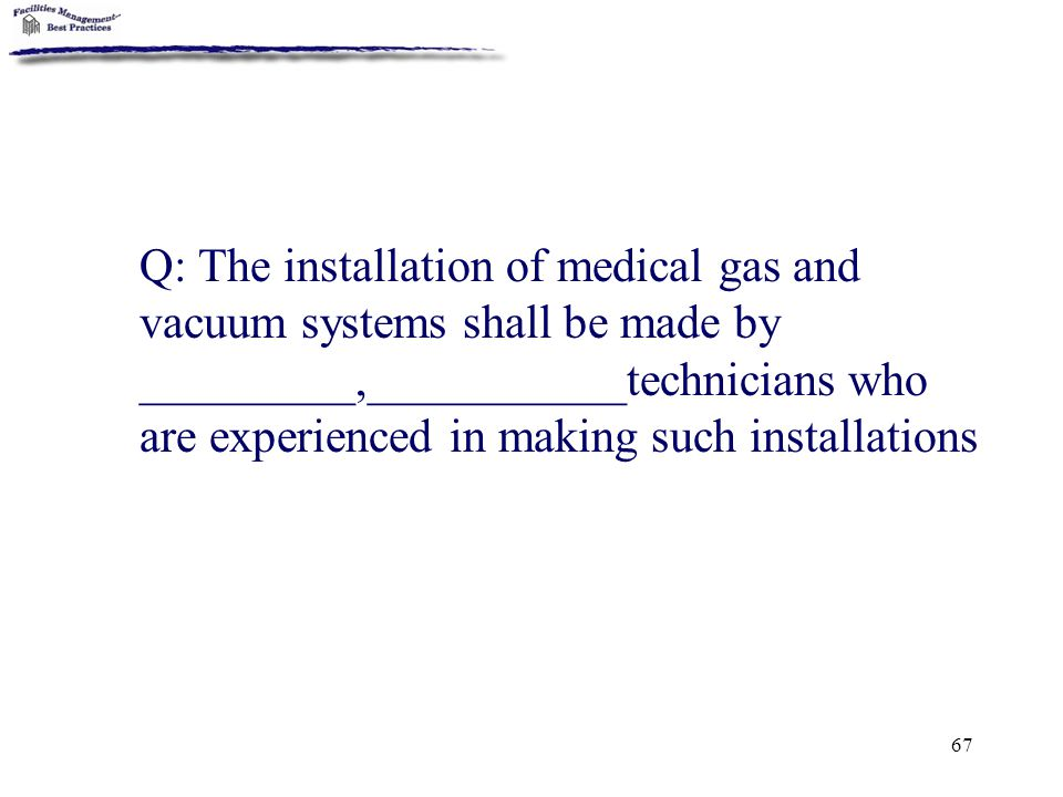 67 Q: The installation of medical gas and vacuum systems shall be made by _________,___________technicians who are experienced in making such installa