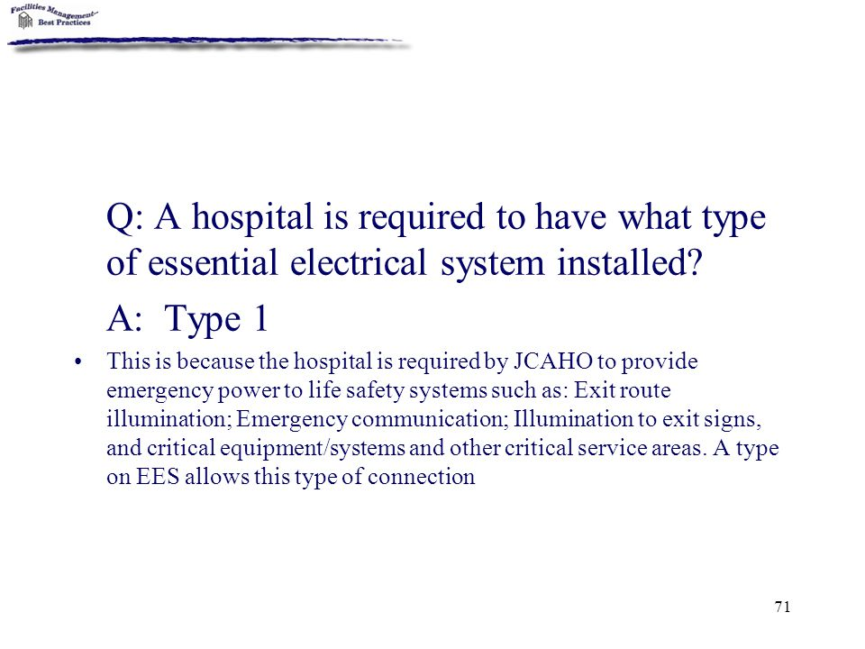 71 Q: A hospital is required to have what type of essential electrical system installed? A: Type 1 This is because the hospital is required by JCAHO t