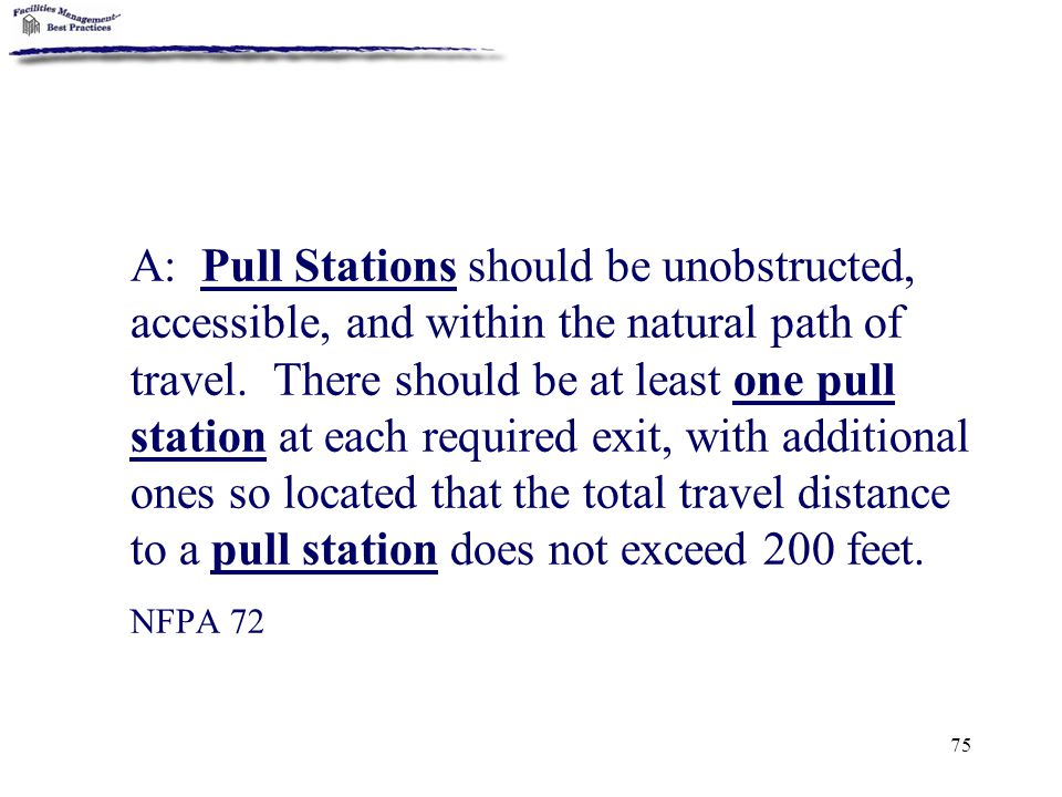 75 A: Pull Stations should be unobstructed, accessible, and within the natural path of travel. There should be at least one pull station at each requi