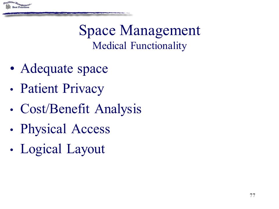 77 Space Management Medical Functionality Adequate space Patient Privacy Cost/Benefit Analysis Physical Access Logical Layout