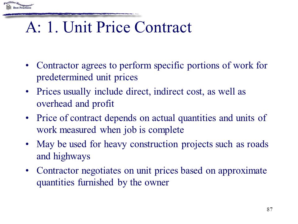 87 A: 1. Unit Price Contract Contractor agrees to perform specific portions of work for predetermined unit prices Prices usually include direct, indir