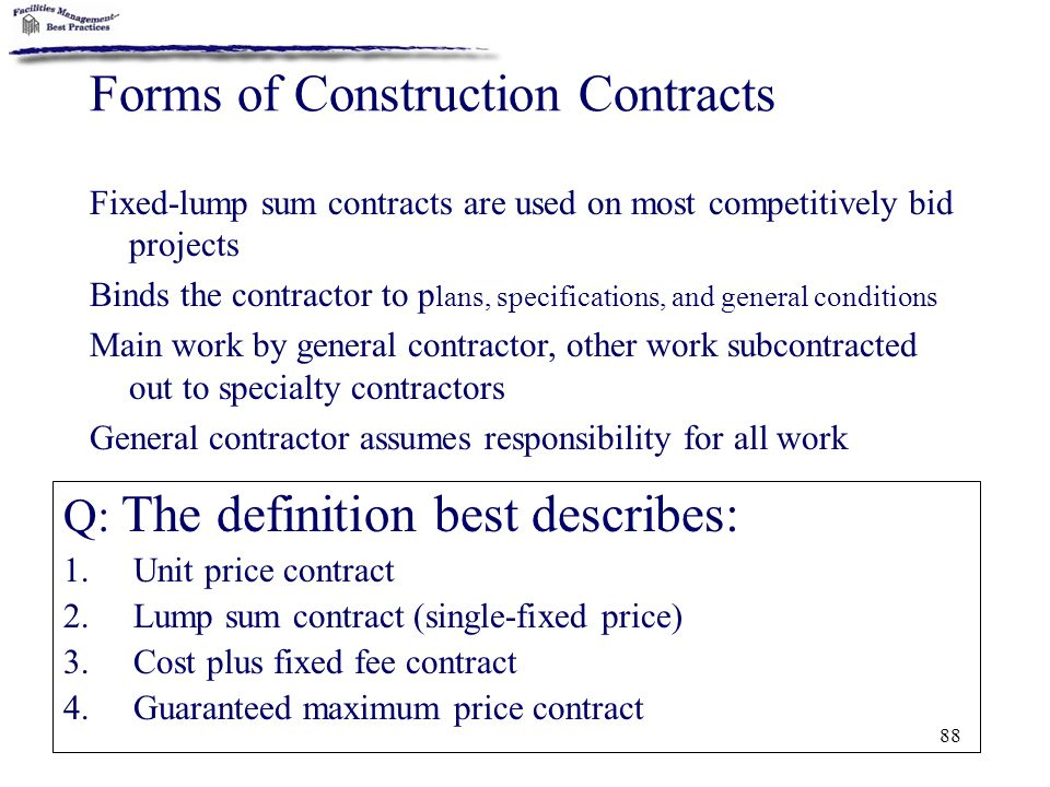 88 Forms of Construction Contracts Q: The definition best describes: 1.Unit price contract 2.Lump sum contract (single-fixed price) 3.Cost plus fixed