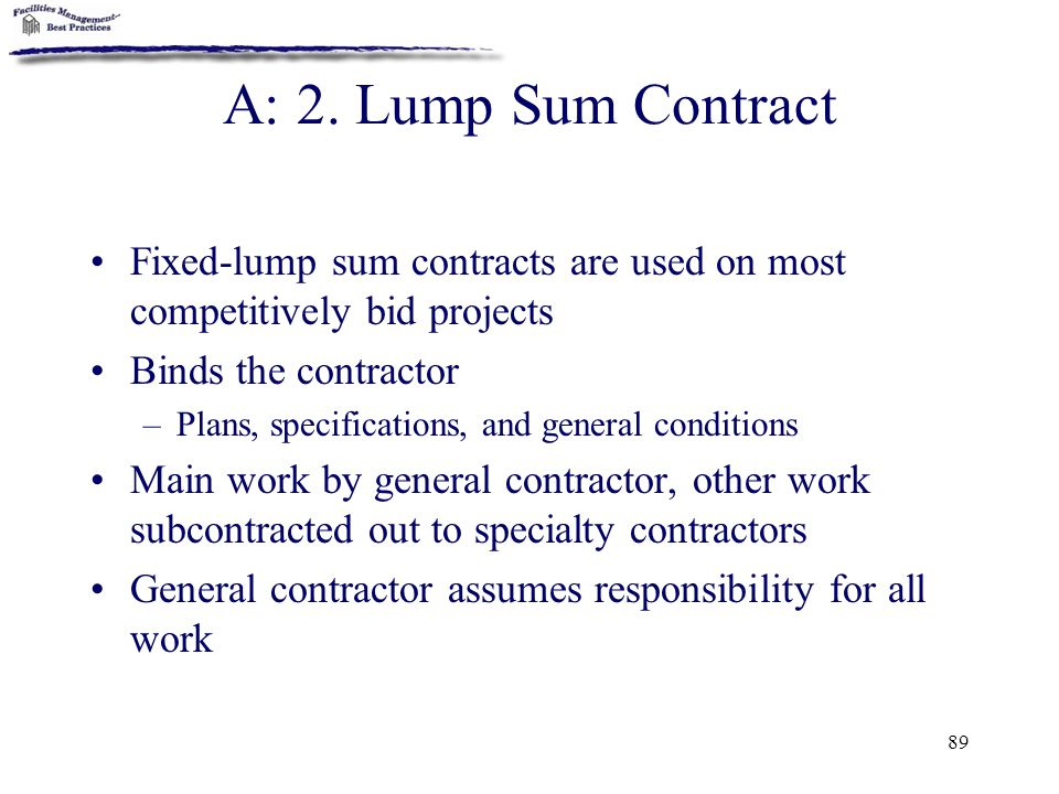 89 A: 2. Lump Sum Contract Fixed-lump sum contracts are used on most competitively bid projects Binds the contractor –Plans, specifications, and gener