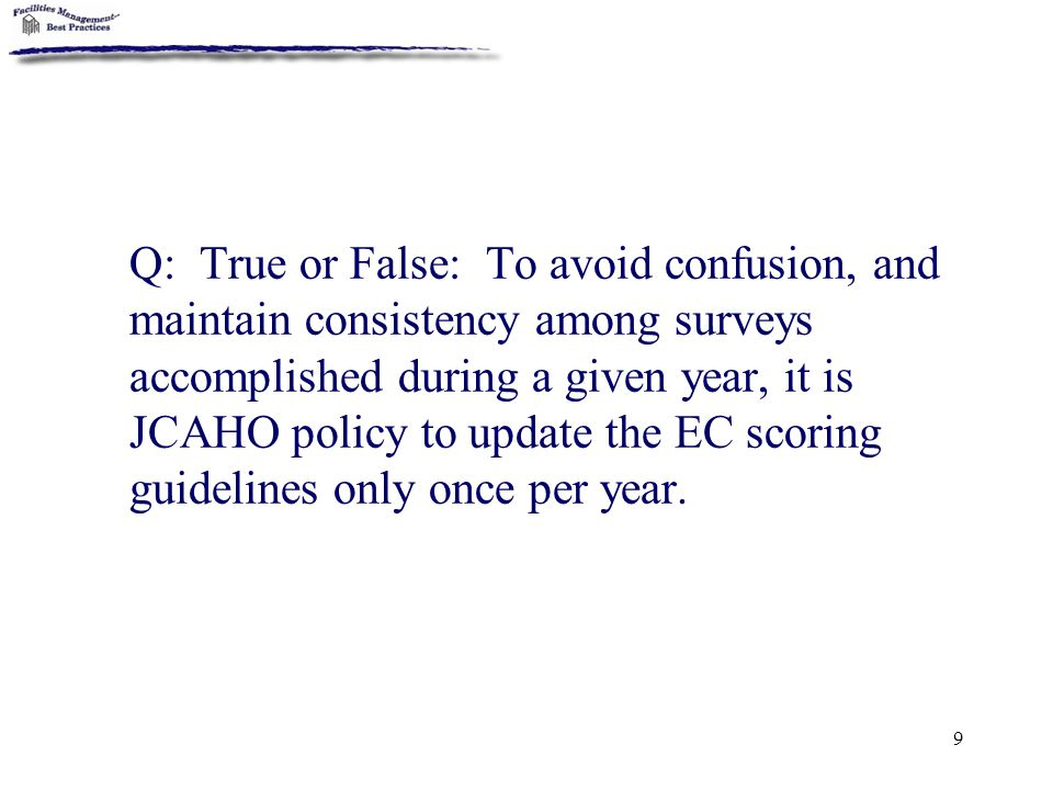 9 Q: True or False: To avoid confusion, and maintain consistency among surveys accomplished during a given year, it is JCAHO policy to update the EC s
