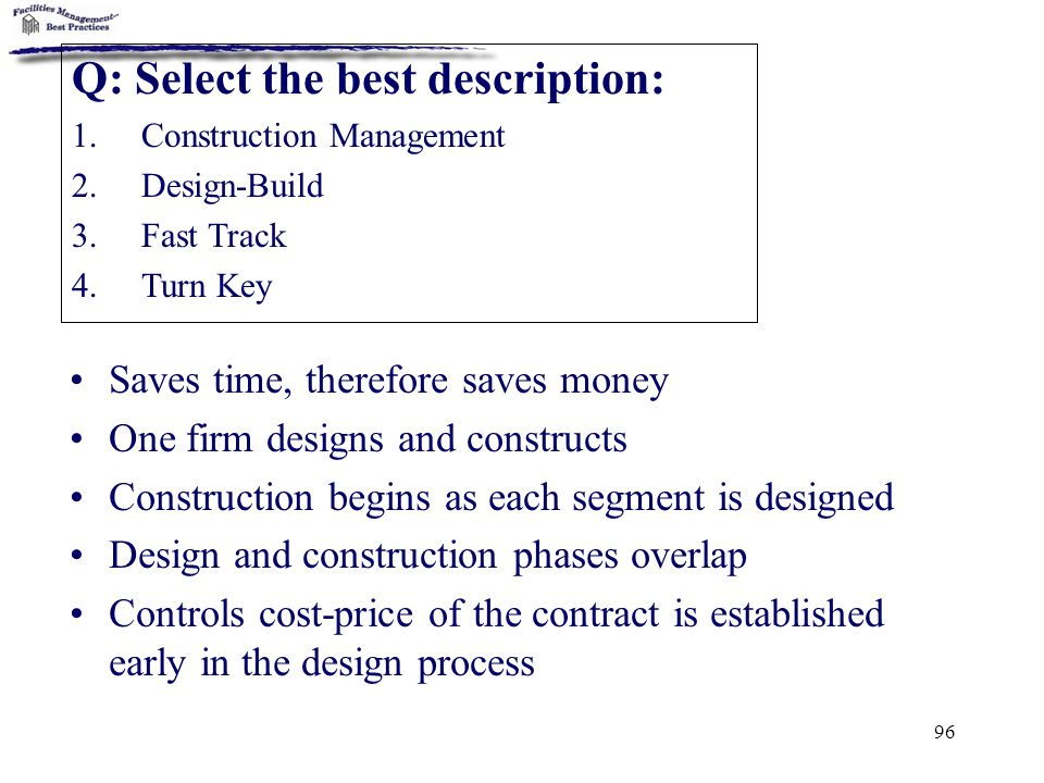 96 Saves time, therefore saves money One firm designs and constructs Construction begins as each segment is designed Design and construction phases ov
