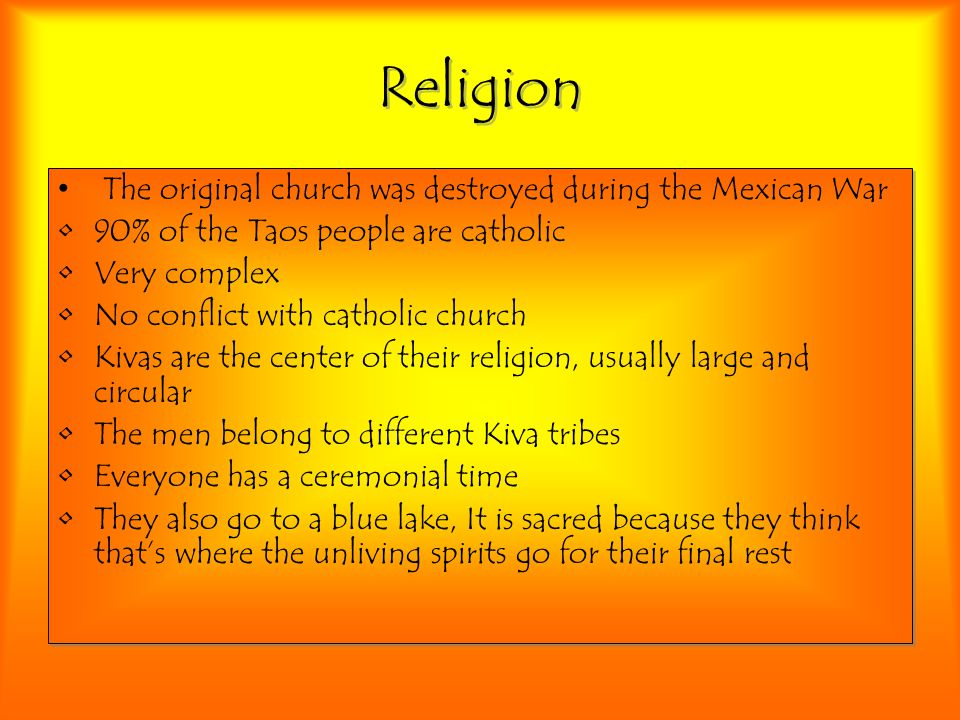 Religion The original church was destroyed during the Mexican War 90% of the Taos people are catholic Very complex No conflict with catholic church Kivas are the center of their religion, usually large and circular The men belong to different Kiva tribes Everyone has a ceremonial time They also go to a blue lake, It is sacred because they think that's where the unliving spirits go for their final rest The original church was destroyed during the Mexican War 90% of the Taos people are catholic Very complex No conflict with catholic church Kivas are the center of their religion, usually large and circular The men belong to different Kiva tribes Everyone has a ceremonial time They also go to a blue lake, It is sacred because they think that's where the unliving spirits go for their final rest