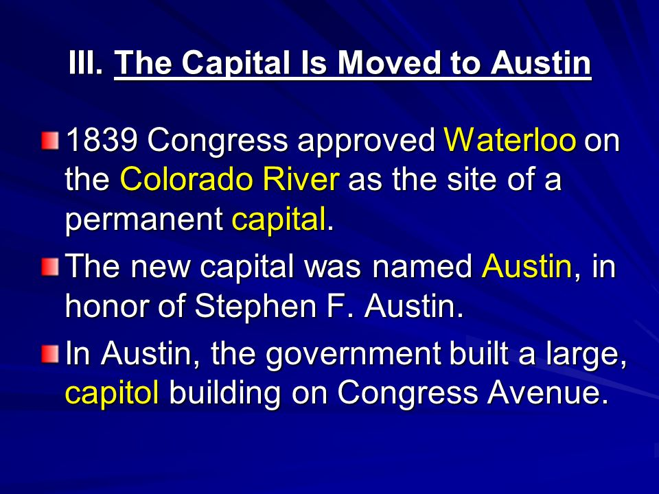 III. The Capital Is Moved to Austin 1839 Congress approved Waterloo on the Colorado River as the site of a permanent capital. The new capital was name