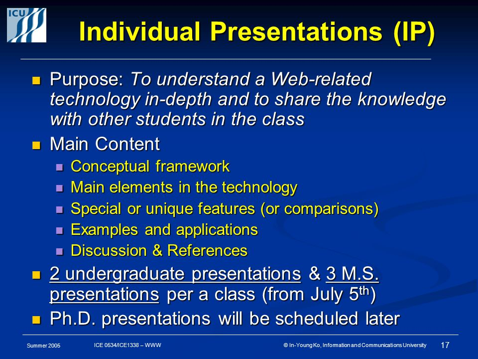 Summer 2005 17 ICE 0534/ICE1338 – WWW © In-Young Ko, Information and Communications University Individual Presentations (IP) Purpose: To understand a Web-related technology in-depth and to share the knowledge with other students in the class Purpose: To understand a Web-related technology in-depth and to share the knowledge with other students in the class Main Content Main Content Conceptual framework Conceptual framework Main elements in the technology Main elements in the technology Special or unique features (or comparisons) Special or unique features (or comparisons) Examples and applications Examples and applications Discussion & References Discussion & References 2 undergraduate presentations & 3 M.S.