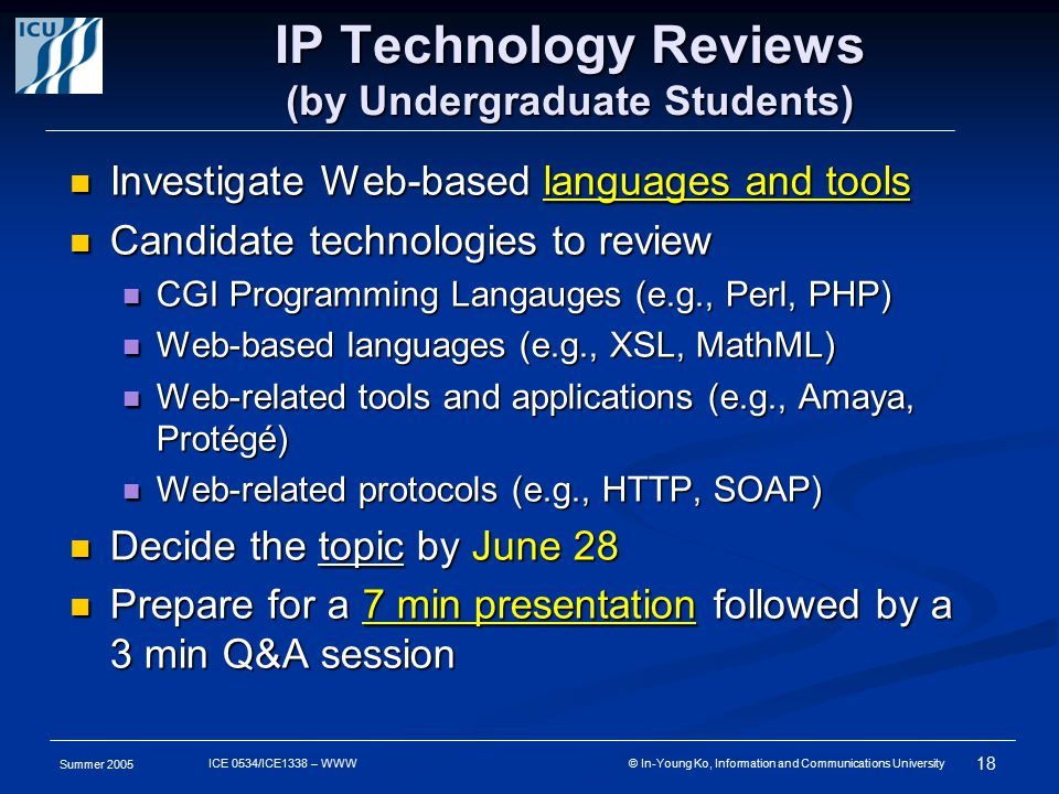 Summer 2005 18 ICE 0534/ICE1338 – WWW © In-Young Ko, Information and Communications University IP Technology Reviews (by Undergraduate Students) Investigate Web-based languages and tools Investigate Web-based languages and tools Candidate technologies to review Candidate technologies to review CGI Programming Langauges (e.g., Perl, PHP) CGI Programming Langauges (e.g., Perl, PHP) Web-based languages (e.g., XSL, MathML) Web-based languages (e.g., XSL, MathML) Web-related tools and applications (e.g., Amaya, Protégé) Web-related tools and applications (e.g., Amaya, Protégé) Web-related protocols (e.g., HTTP, SOAP) Web-related protocols (e.g., HTTP, SOAP) Decide the topic by June 28 Decide the topic by June 28 Prepare for a 7 min presentation followed by a 3 min Q&A session Prepare for a 7 min presentation followed by a 3 min Q&A session