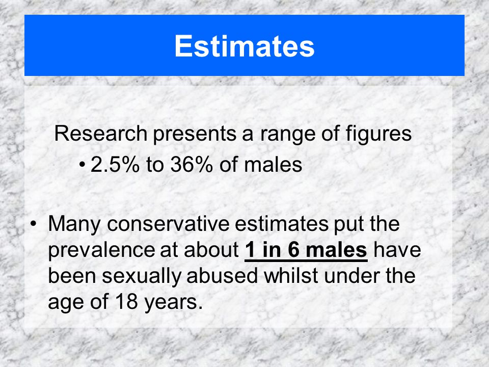 Estimates Research presents a range of figures 2.5% to 36% of males Many conservative estimates put the prevalence at about 1 in 6 males have been sexually abused whilst under the age of 18 years.