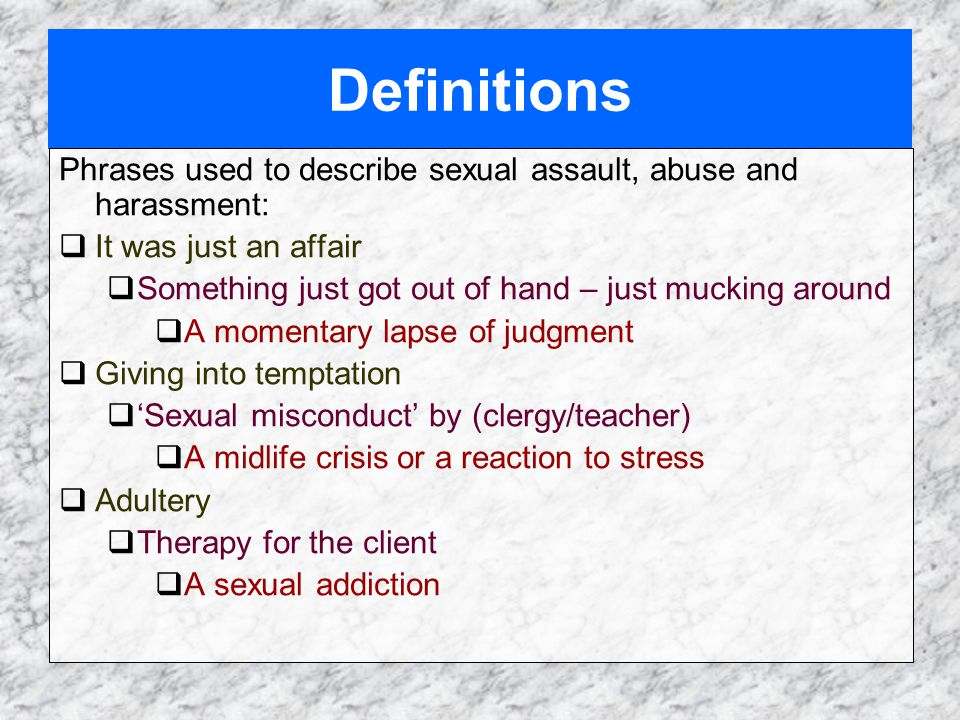 Definitions Phrases used to describe sexual assault, abuse and harassment:  It was just an affair  Something just got out of hand – just mucking around  A momentary lapse of judgment  Giving into temptation  'Sexual misconduct' by (clergy/teacher)  A midlife crisis or a reaction to stress  Adultery  Therapy for the client  A sexual addiction