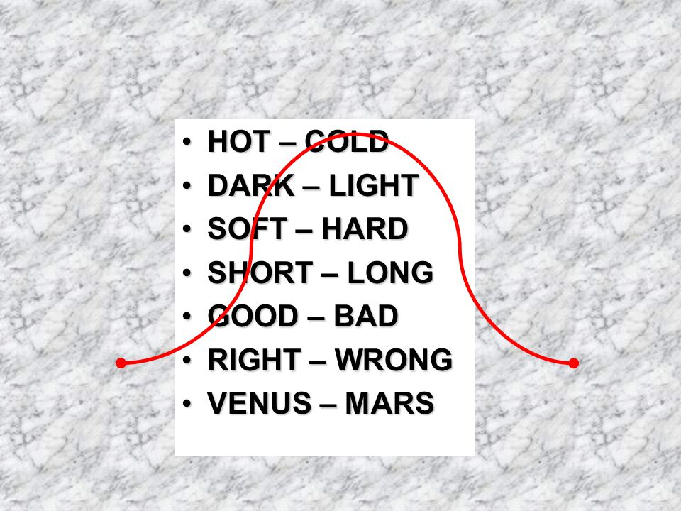 HOT – COLDHOT – COLD DARK – LIGHTDARK – LIGHT SOFT – HARDSOFT – HARD SHORT – LONGSHORT – LONG GOOD – BADGOOD – BAD RIGHT – WRONGRIGHT – WRONG VENUS – MARSVENUS – MARS