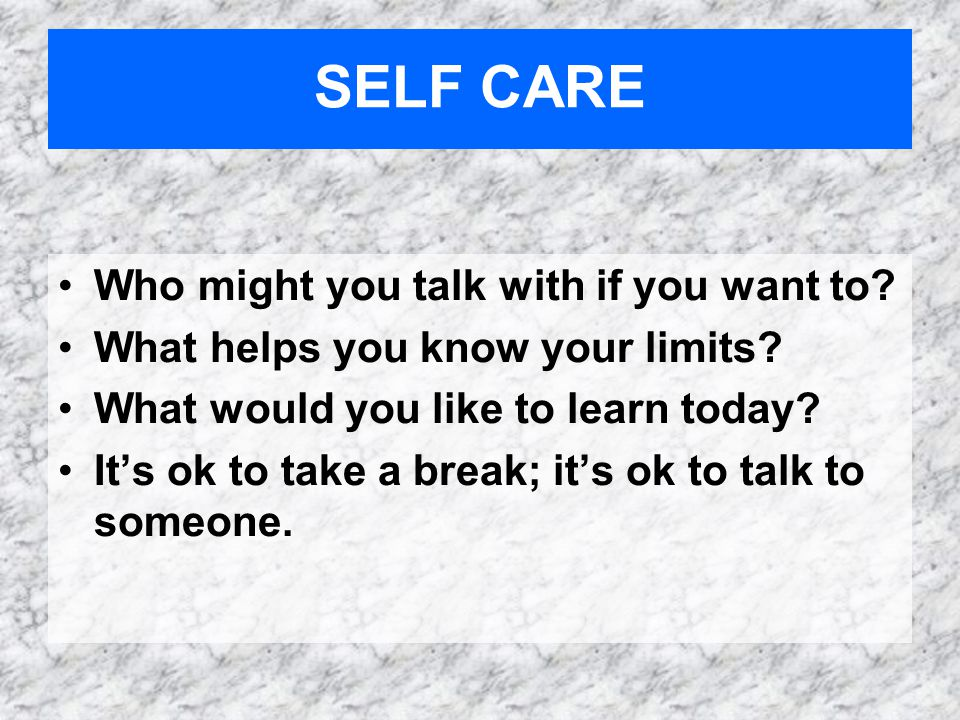 Who might you talk with if you want to. What helps you know your limits.
