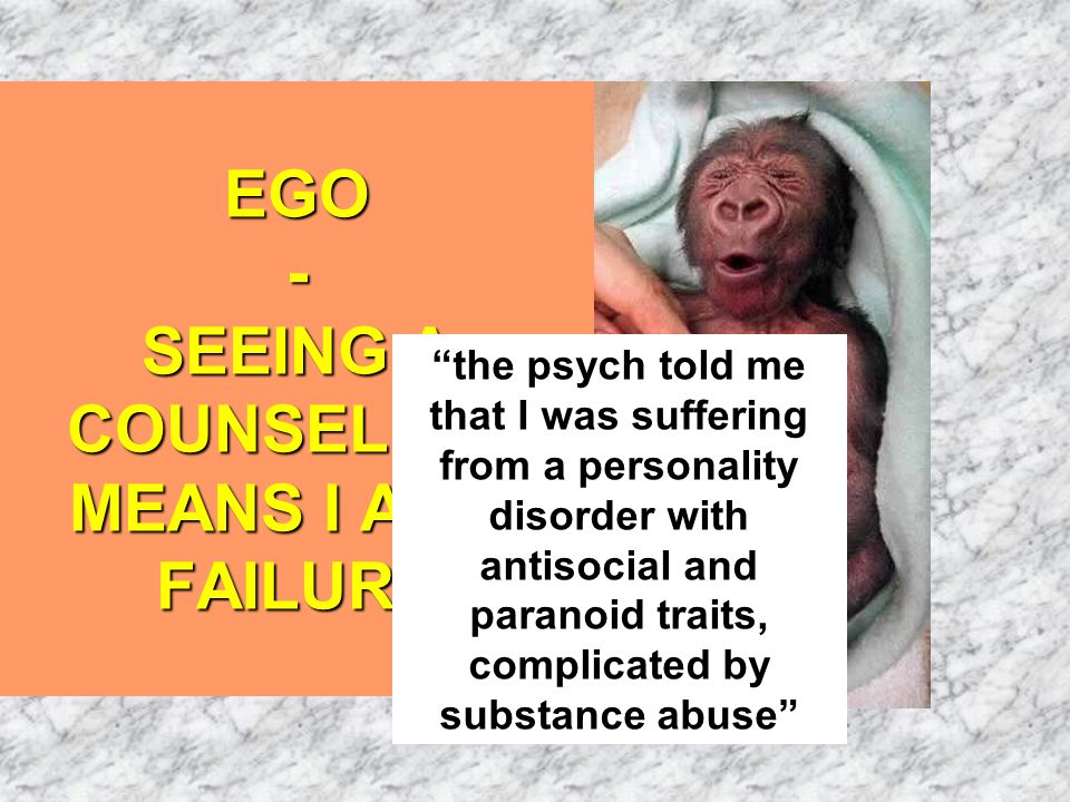 EGO - SEEING A COUNSELLOR MEANS I AM A FAILURE the psych told me that I was suffering from a personality disorder with antisocial and paranoid traits, complicated by substance abuse