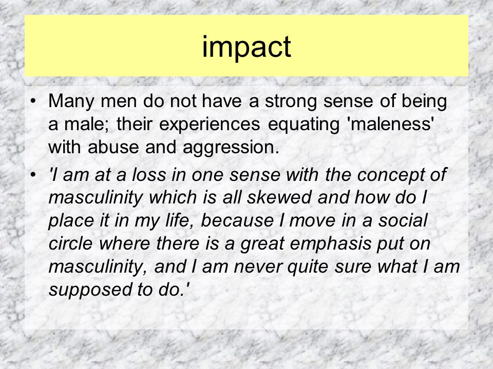 impact Many men do not have a strong sense of being a male; their experiences equating maleness with abuse and aggression.