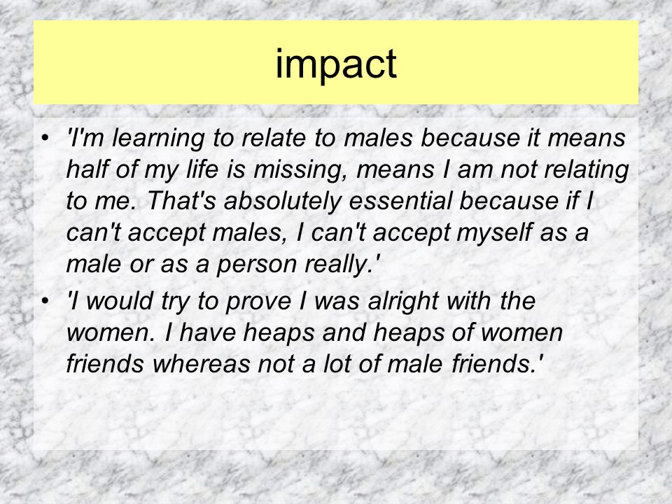 impact I m learning to relate to males because it means half of my life is missing, means I am not relating to me.
