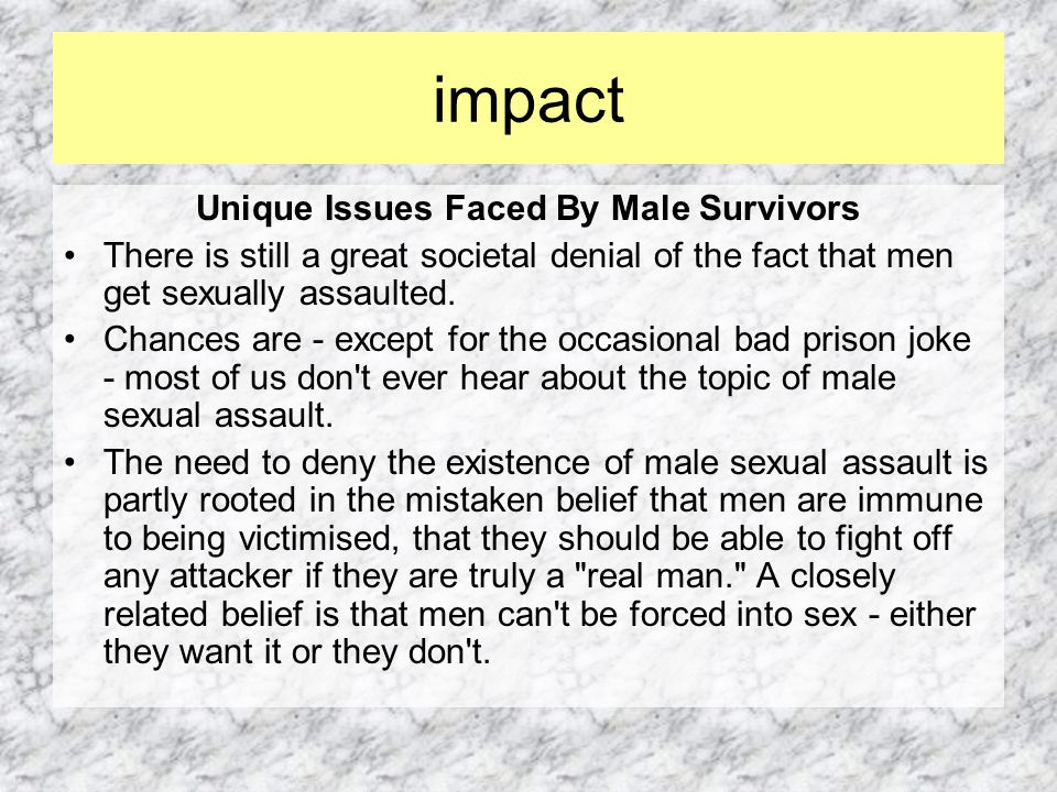 Unique Issues Faced By Male Survivors There is still a great societal denial of the fact that men get sexually assaulted.